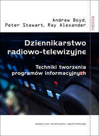 Dziennikarstwo radiowo-telewizyjne. Techniki tworzenia programów informacyjnych, A. Boyd, P. Stewart, R. Alexander