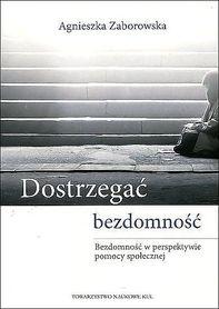 Dostrzegać bezdomność. Bezdomność w Perspektywie Pomocy Społecznej, Agnieszka Zaborowska