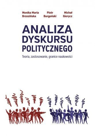 Analiza Dyskursu Politycznego, Teoria, zastosowanie, granice naukowości, M.M. Brzezińska, P. Burgoński, M. Gierycz (1)