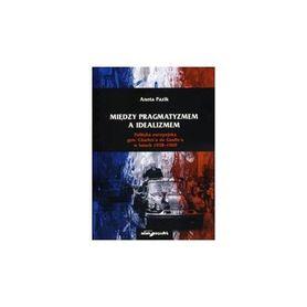 Między pragmatyzmem a idealizmem. Polityka europejska gen. Charles'a de Gaulle'a w latach 1958-1969, Aneta Pazik