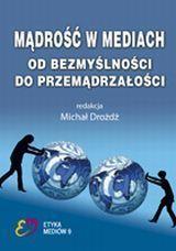 Mądrość w mediach. Od bezmyślności do przemądrzałości, red. Michał Drożdż