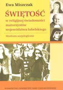 Świętość w religijnej świadomości maturzystów województwa lubelskiego. Studium socjologiczne, Ewa Miszczak