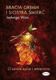 Bracia Grimm i siostra śmierć. O sztuce życia i umierania, Jadwiga Wais