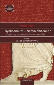 Psychoanaliza - ziemia obiecana? Dzieje psychoanalizy w Polsce 1900-1989. Część I: OKRES BURZY I NAPORU, Paweł Dybel
