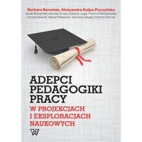 Adepci pedagogiki pracy. W projektach i eksploracjach naukowych, B. Baraniak, A. Klupa-Puczyńska