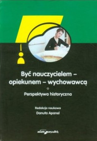 Być nauczycielem - opiekunem - wychowawcą. Perspektywa historyczna, red. nauk. D. Apanel