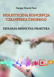Holistyczna koncepcja człowieka chorego. Teologia-medycyna-praktyka, D. H. Pater