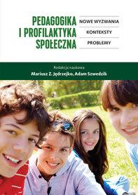 Pedagogika i profilaktyka społeczna. Nowe wyzwania, konteksty, problemy. M. Z. Jędrzejko, A. Szwedzik