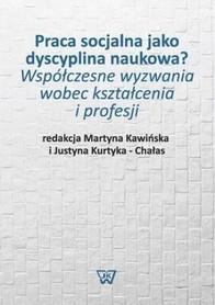 Praca socjalna jako dyscyplina naukowa? Współczesne wyzwania wobec kształcenia i profesji, M. Kawińska, J. Kurtyka-Chałas