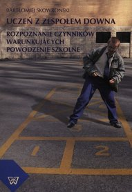 Uczeń z Zespołem  Downa. Rozpoznanie czynników warunkujących powodzenie w szkole, B. Skowroński