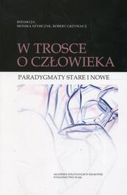 W trosce o człowieka. Paradygmaty stare i nowe, M. Szymczyk, R. Grzywacz