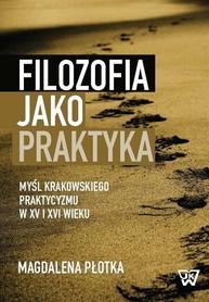 Filozofia jako praktyka. Myśl krakowskiego praktycyzmu w XV i XVI wieku, M. Płotka