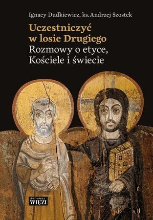 Uczestniczyć w losie Drugiego. Rozmowy o etyce, Kościele i świecie, I. Dudkiewicz, ks. Andrzej Szostek (1)