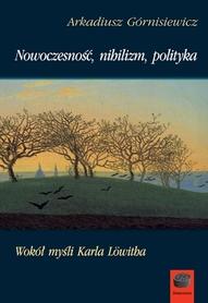 Nowoczesność, nihilizm, polityka. Wokół myśli Karla Löwitha, A. Górnisiewicz