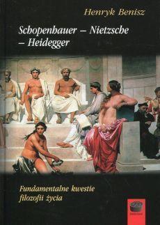 Schopenhauer - Nietzche - Heidegger. Fundamentalne kwestie filozofii życia, H. Benisz
