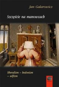 Szczęście na manowcach. Liberalizm - hedonizm - selfizm, J. Galarowicz