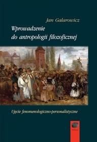 Wprowadzenie do antropologii filozoficznej. Ujęcie fenomenologiczno-personalistyczne, J. Galarowicz