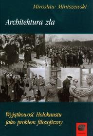 Architektura zła. Wyjątkowość Holokaustu jako problem filozoficzny, M. Miniszewski