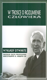 W trosce o rozumienie człowieka. Wykłady otwarte imienia ojca profesora Mieczysława A. Krąpca OP