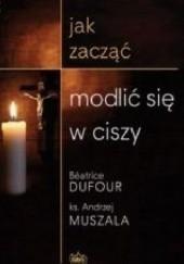 Jak zacząć modlić się w ciszy, B. Dufour, ks. A. Muszala