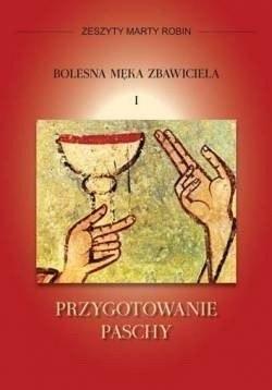 Zeszyty Marty Robin. Bolesna Męka Zbawiciela I. Przygotowanie paschy, przekład Dorota Śliwa