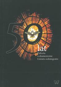 50 lat Dekretu o ekumenizmie Unitatis redintegratio, red. ks. A Choromański