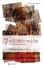 7 wielkich mitów o Kościele katolickim. Oddzielić prawdę od fikcji, Christoper Kaczor