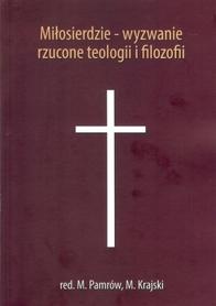 Miłosierdzie - wyzwanie rzucone teologii i filozofii, red. M. Pamrów, M. Krajski