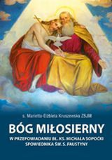 Bóg miłosierny w przepowiadaniu bł. ks. Michała Sopoćki spowiednika św. s. Faustyny, s. Marietta-Elżbieta Kruszewska ZSJM