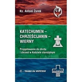 Katechumen - Chrześcijanin - Wierny. Przygotowanie do chrztu i chrzest w Kościele starożytnym, Ks. A. Żurek