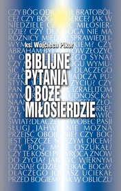 Biblijne pytania o Boże Miłosierdzie, ks. W. Pikor