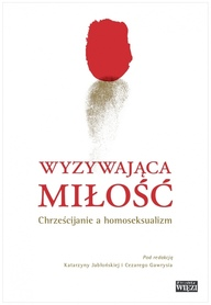 Wyzywająca miłość. Chrześcijanie a homoseksualizm., red. K. Jabłońska, C. Gawryś