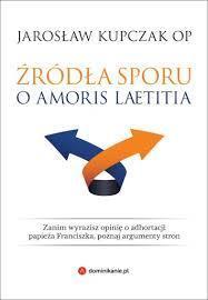 Źródła sporu o Amoris laetitia., J. Kupczak OP