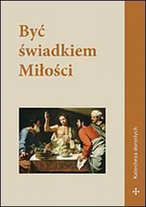 Być świadkiem Miłości. Katecheza dorosłych, red. ks. dr G. Baran, ks. dr W. Piotrowski