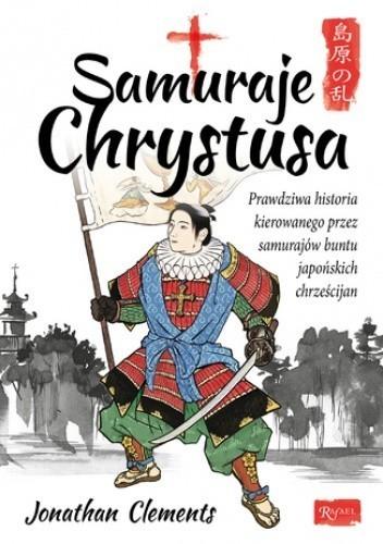 Samuraje Chrystusa. Prawdziwa historia kierowanego przez samurajów buntu japońskich chrześcijan, J. Clements  (1)