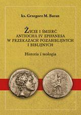 Życie i śmierć Antiocha IV Epifanesa w przekazach pozabiblijnych i biblijnych. Historia i teologia, ks. G. M. Baran