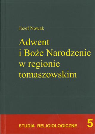 Adwent i Boże Narodzenie w regionie tomaszowskim. Studium religijności ludowej, Józef Nowak. (1)