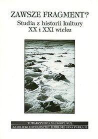 Zawsze fragment? Studia z historii kultury XX i XXI wieku., red. M. Kitowska-Łysiak, M. Lachowski