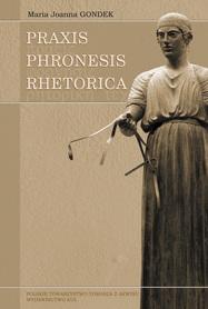 PRAXIS - PHRONESIS - RHETORICA, Maria Joanna Gondek