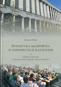 Dydaktyka akademicka w uniwersytecie katolickim. T. 1. Dydaktyka zaangażowana - z doświadczeń Katedry Dydaktyki i Edukacji Szkolnej KUL, K. Chałas