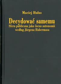 Decydować samemu. Sfera publiczna jako locus autonomii według Jürgena Habermasa, M. Hułas