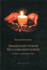 Pedagogiczny wymiar życia sakramentalnego. Studium z pedagogiki religii, Helena Słotwińska
