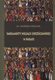Sakramenty inicjacji chrześcijańskiej w parafii, ks. A. Megger