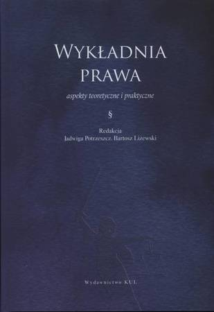 Wykładnia prawa - aspekty teoretyczne i praktyczne, J. Potrzeszcz, B. Liżewski (red.) (1)