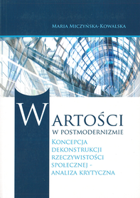 Wartości w postmodernizmie. Koncepcja dekonstrukcji rzeczywistości społecznej - analiza krytyczna, M. Miczyńska-Kowalska