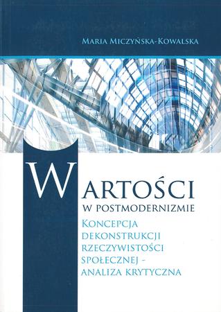 Wartości w postmodernizmie. Koncepcja dekonstrukcji rzeczywistości społecznej - analiza krytyczna, M. Miczyńska-Kowalska (1)