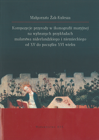 Kompozycje przyrody w ikonografii maryjnej na wybranych przykładach malarstwo niderlandzkiego i niemieckiego od XV do początku XVI wieku, M. Żak-Kulesza