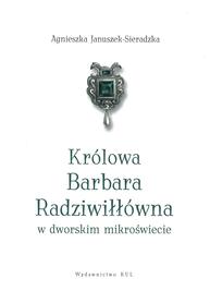 Królowa Barbara Radziwiłłówna w dworskim mikroświecie, A. Januszek-Sieradzka