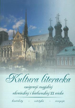 Kultura literacka emigracji rosyjskiej, ukraińskiej i białoruskiej XX wieku. Konteksty - estetyka - recepcja, A. Woźniak (red.) (1)