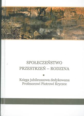 Społeczeństwo - przestrzeń - rodzina. Księga jubileuszowa dedykowana Profesorowi Piotrowi Krczce, M Szyszka (red.) (1)